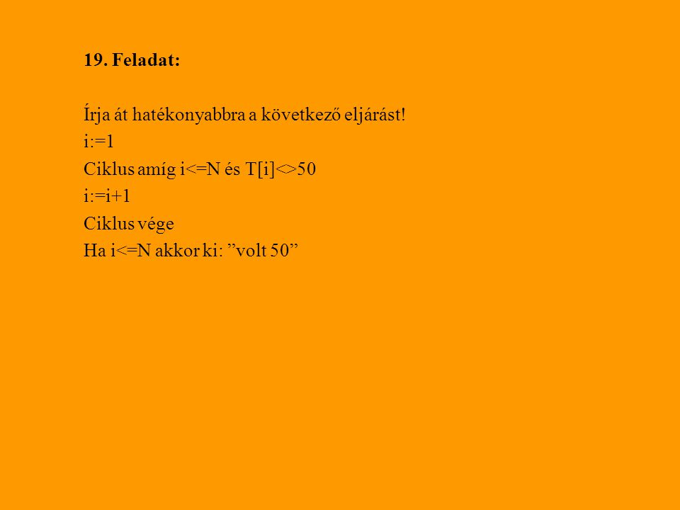 19. Feladat: Írja át hatékonyabbra a következő eljárást! i:=1. Ciklus amíg i<=N és T[i]<>50. i:=i+1.
